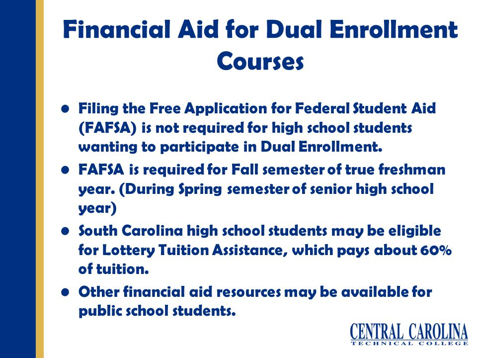 Financial Aid for Dual Enrollment Courses Filing the Free Application for Federal Student Aid (FAFSA) is not required for high school students wanting to participate in Dual Enrollment.