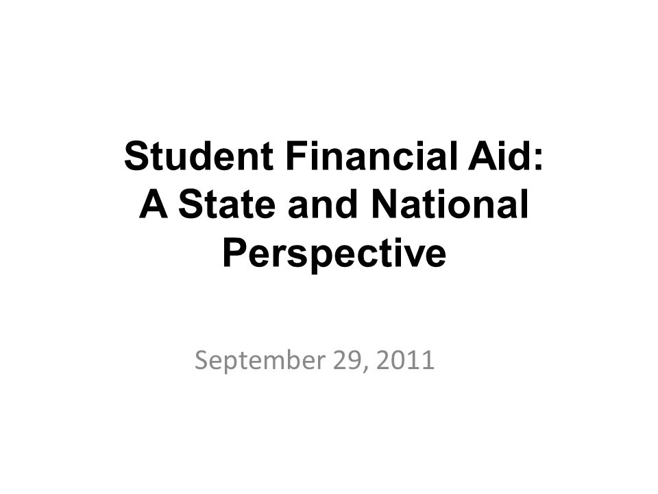 Student Financial Aid: A State and National Perspective September 29, 2011