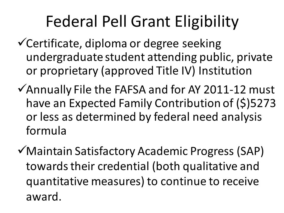 Federal Pell Grant Eligibility Certificate, diploma or degree seeking undergraduate student attending public, private or proprietary (approved Title IV) Institution Annually File the FAFSA and for AY 2011-12 must have an Expected Family Contribution of ($)5273 or less as determined by federal need analysis formula Maintain Satisfactory Academic Progress (SAP) towards their credential (both qualitative and quantitative measures) to continue to receive award.