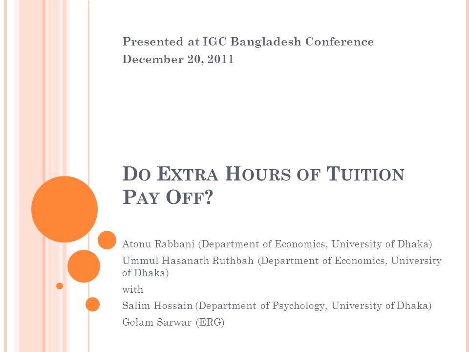 D O E XTRA H OURS OF T UITION P AY O FF ? Atonu Rabbani (Department of Economics, University of Dhaka) Ummul Hasanath Ruthbah (Department of Economics