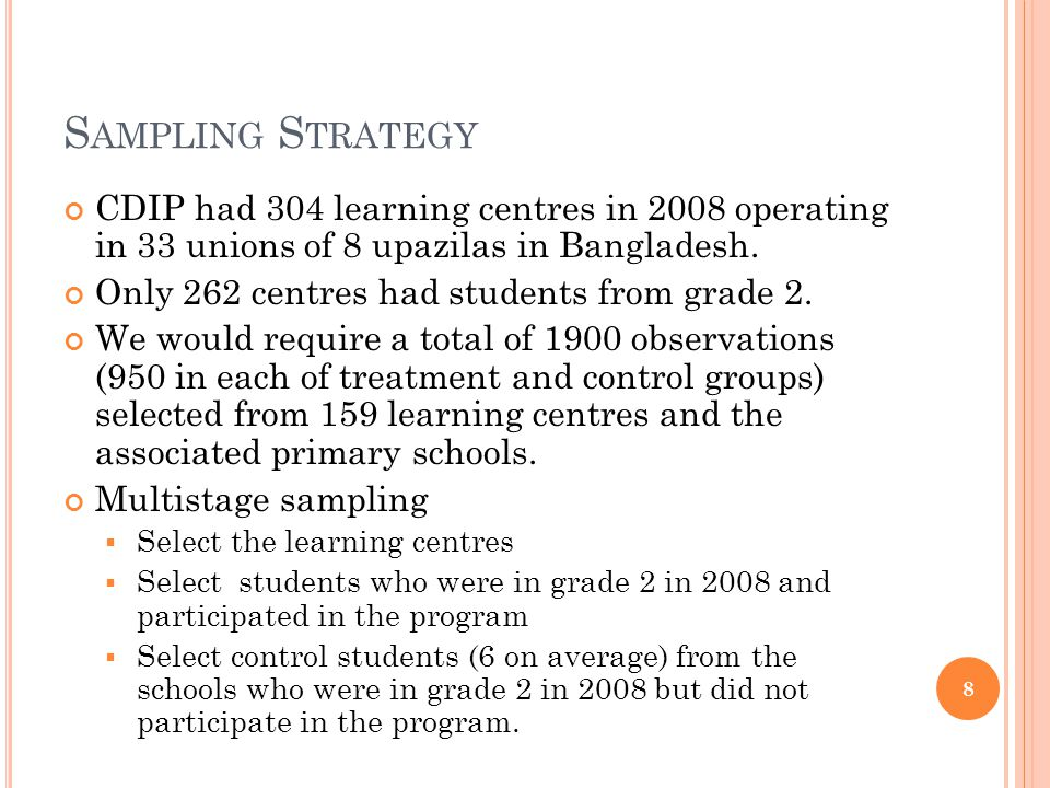 S AMPLING S TRATEGY CDIP had 304 learning centres in 2008 operating in 33 unions of 8 upazilas in Bangladesh. Only 262 centres had students from grade