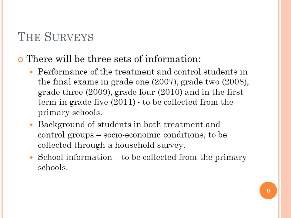 T HE S URVEYS There will be three sets of information: Performance of the treatment and control students in the final exams in grade one (2007), grade