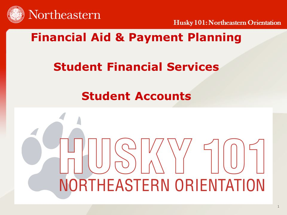 Husky 101: Northeastern Orientation Financial Aid & Payment Planning Student Financial Services Student Accounts 1