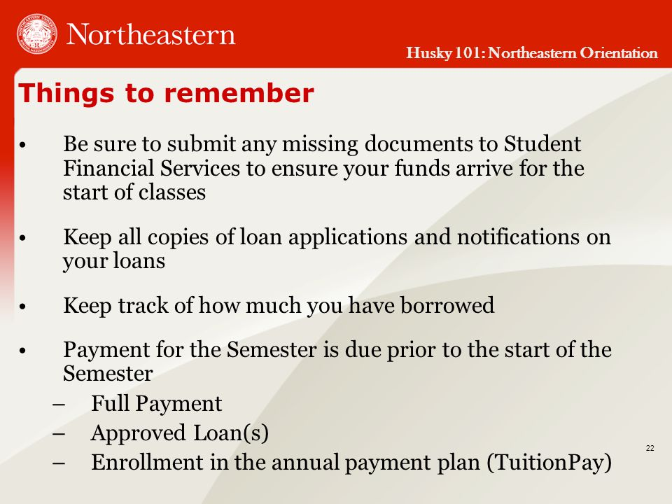 Husky 101: Northeastern Orientation 22 Things to remember Be sure to submit any missing documents to Student Financial Services to ensure your funds arrive for the start of classes Keep all copies of loan applications and notifications on your loans Keep track of how much you have borrowed Payment for the Semester is due prior to the start of the Semester –Full Payment –Approved Loan(s) –Enrollment in the annual payment plan (TuitionPay)