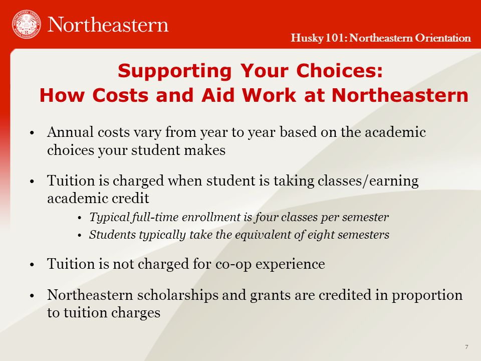 Husky 101: Northeastern Orientation 7 Supporting Your Choices: How Costs and Aid Work at Northeastern Annual costs vary from year to year based on the academic choices your student makes Tuition is charged when student is taking classes/earning academic credit Typical full-time enrollment is four classes per semester Students typically take the equivalent of eight semesters Tuition is not charged for co-op experience Northeastern scholarships and grants are credited in proportion to tuition charges