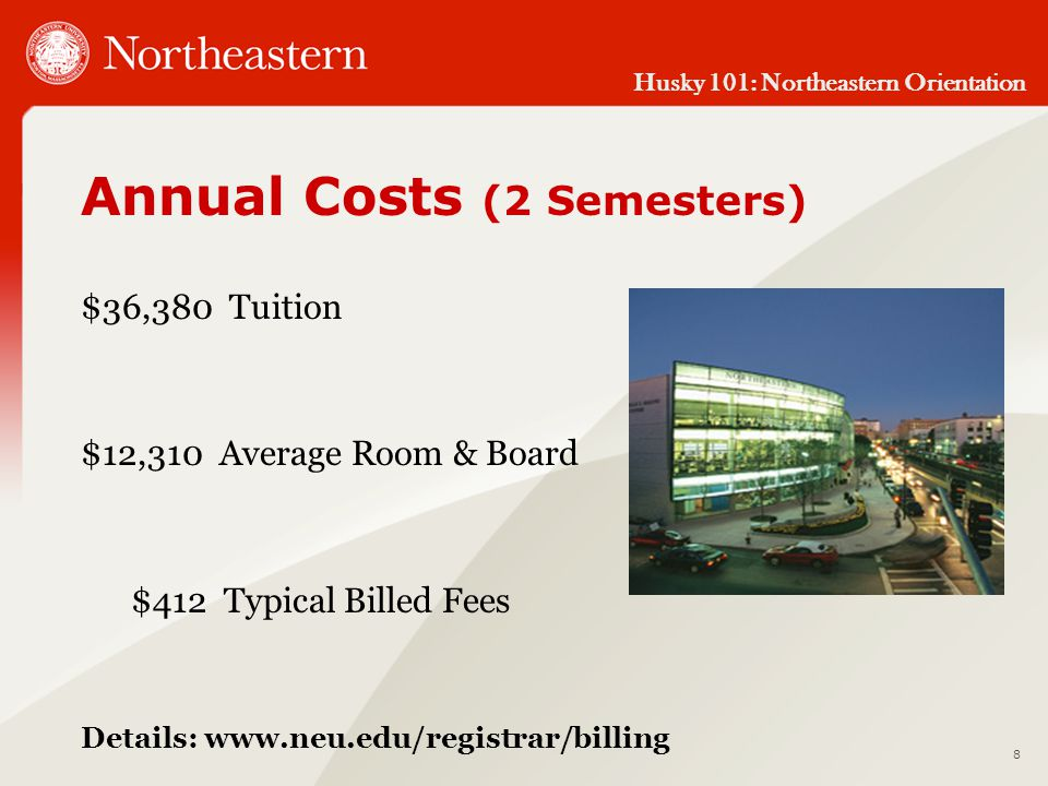 Husky 101: Northeastern Orientation Annual Costs (2 Semesters) $36,380 Tuition $12,310 Average Room & Board $412 Typical Billed Fees Details: www.neu.edu/registrar/billing 8