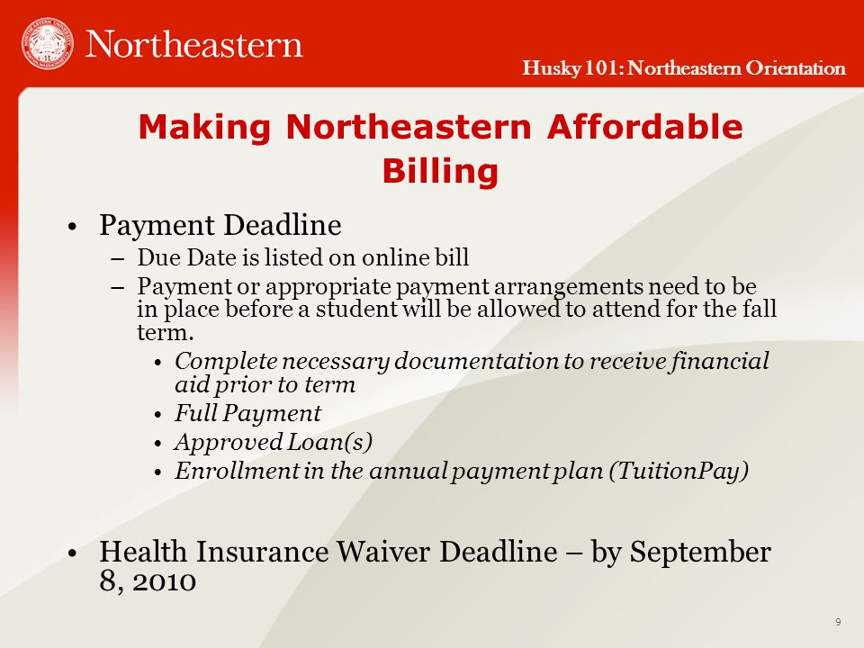 Husky 101: Northeastern Orientation Making Northeastern Affordable Billing Payment Deadline –Due Date is listed on online bill –Payment or appropriate payment arrangements need to be in place before a student will be allowed to attend for the fall term.