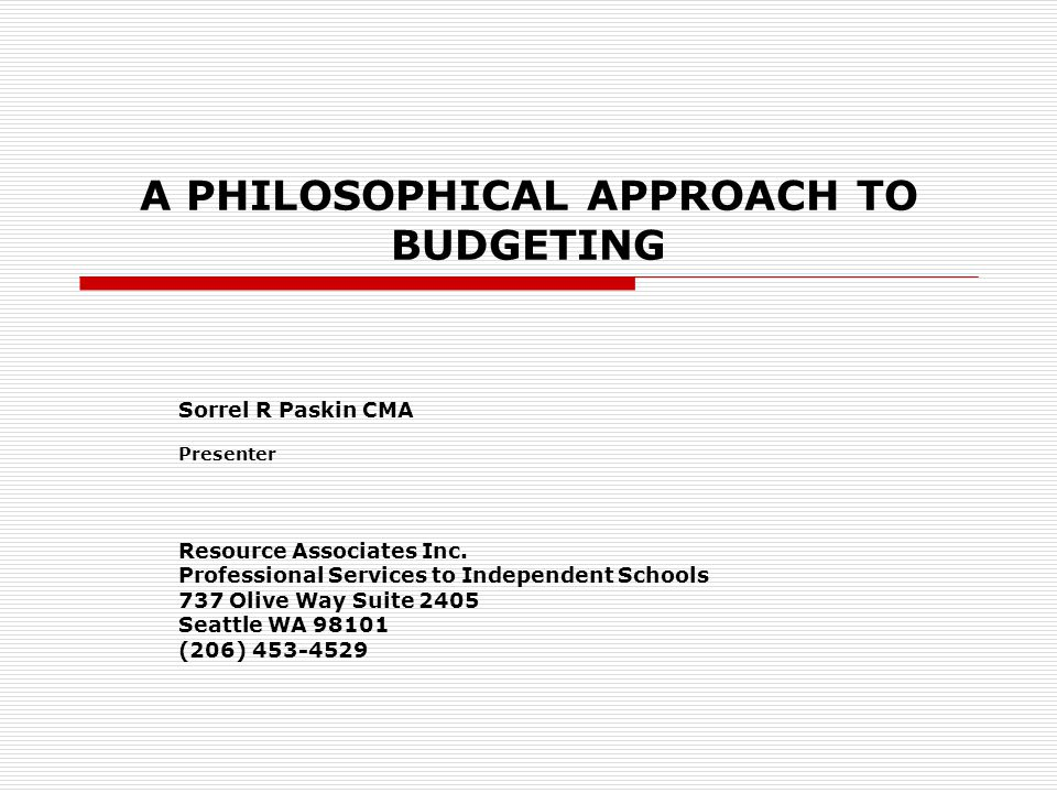 A PHILOSOPHICAL APPROACH TO BUDGETING Sorrel R Paskin CMA Presenter Resource Associates Inc. Professional Services to Independent Schools 737 Olive Wa