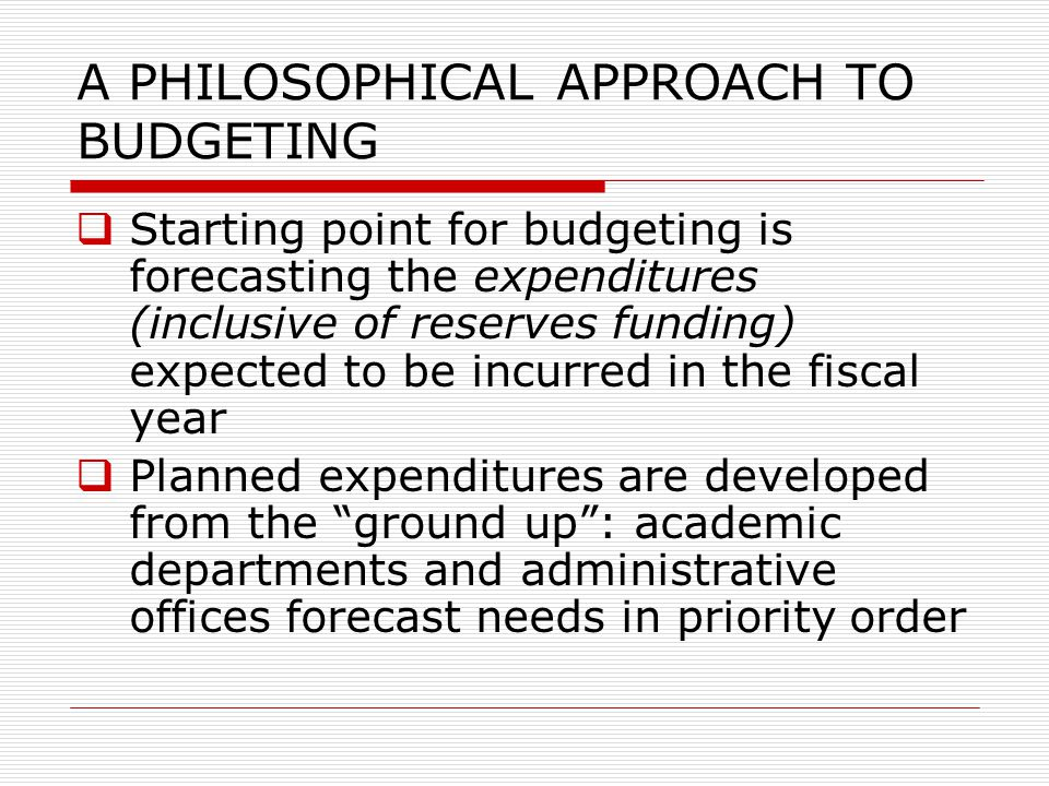 A PHILOSOPHICAL APPROACH TO BUDGETING  Starting point for budgeting is forecasting the expenditures (inclusive of reserves funding) expected to be in