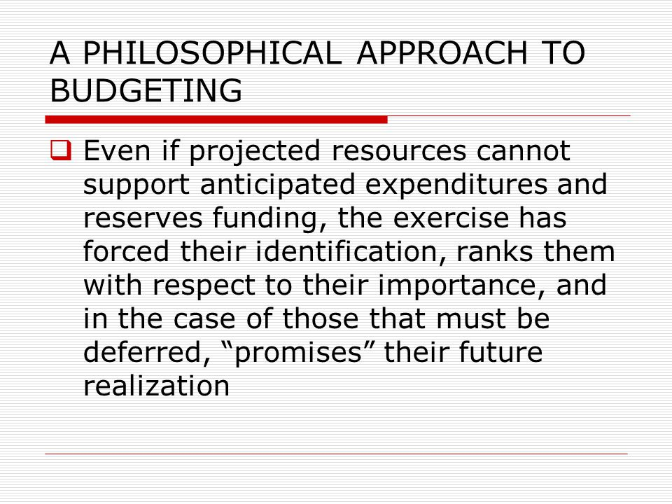 A PHILOSOPHICAL APPROACH TO BUDGETING  Even if projected resources cannot support anticipated expenditures and reserves funding, the exercise has for