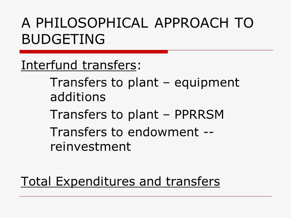 A PHILOSOPHICAL APPROACH TO BUDGETING Interfund transfers: Transfers to plant – equipment additions Transfers to plant – PPRRSM Transfers to endowment
