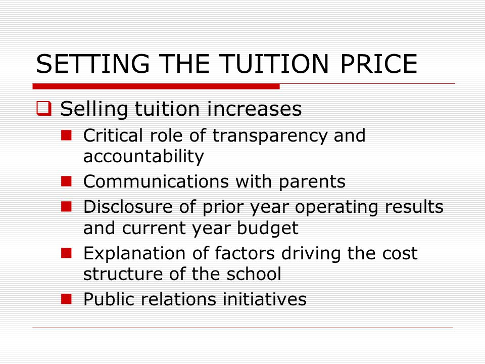 SETTING THE TUITION PRICE  Selling tuition increases Critical role of transparency and accountability Communications with parents Disclosure of prior