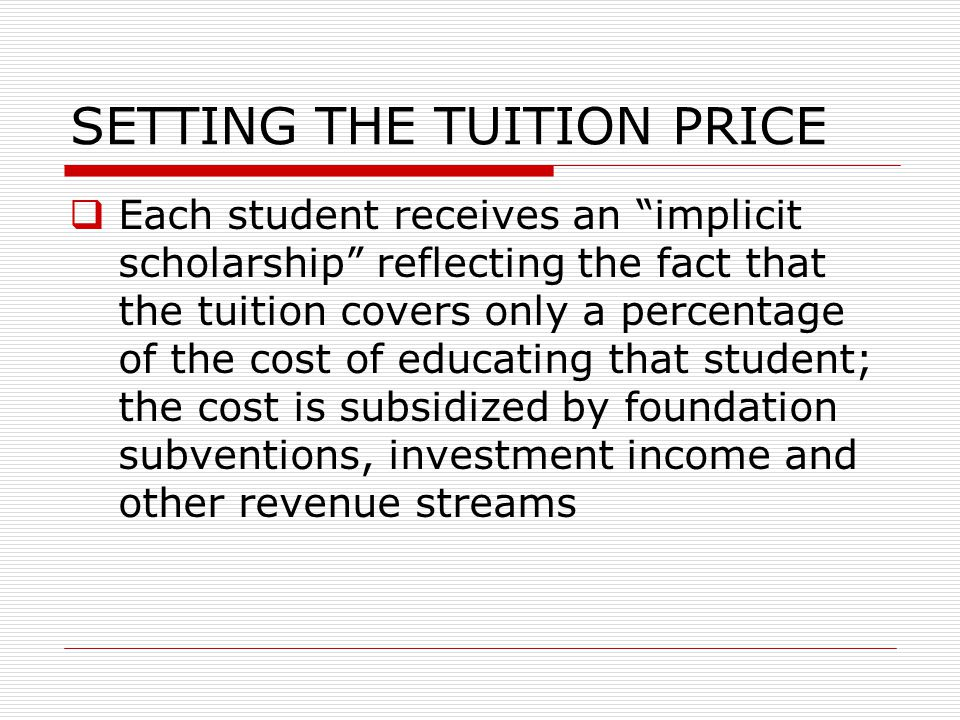 "SETTING THE TUITION PRICE  Each student receives an ""implicit scholarship"" reflecting the fact that the tuition covers only a percentage of the cost"