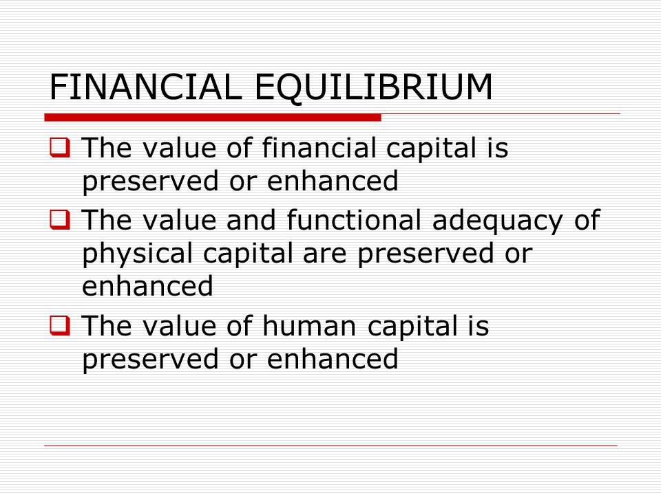 FINANCIAL EQUILIBRIUM  The value of financial capital is preserved or enhanced  The value and functional adequacy of physical capital are preserved