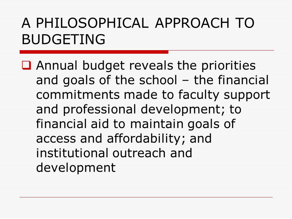 A PHILOSOPHICAL APPROACH TO BUDGETING  Annual budget reveals the priorities and goals of the school – the financial commitments made to faculty suppo