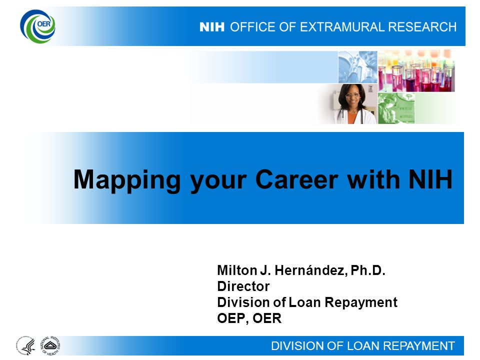 DIVISION OF LOAN REPAYMENT Milton J. Hernández, Ph.D. Director Division of Loan Repayment OEP, OER Mapping your Career with NIH