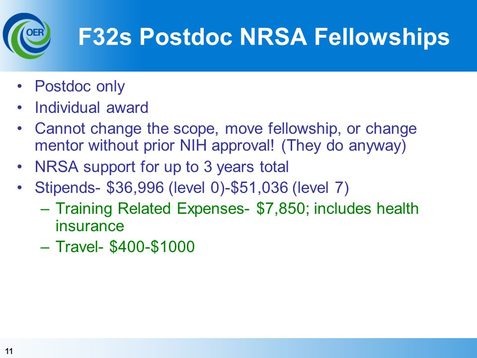 11 F32s Postdoc NRSA Fellowships Postdoc only Individual award Cannot change the scope, move fellowship, or change mentor without prior NIH approval!