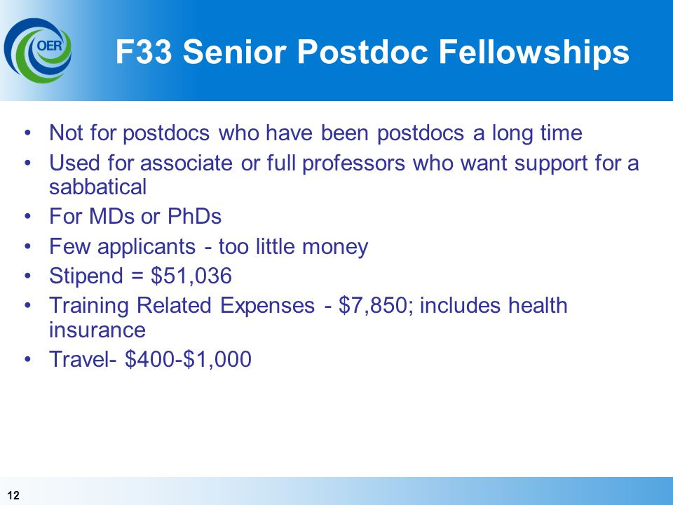 12 F33 Senior Postdoc Fellowships Not for postdocs who have been postdocs a long time Used for associate or full professors who want support for a sab