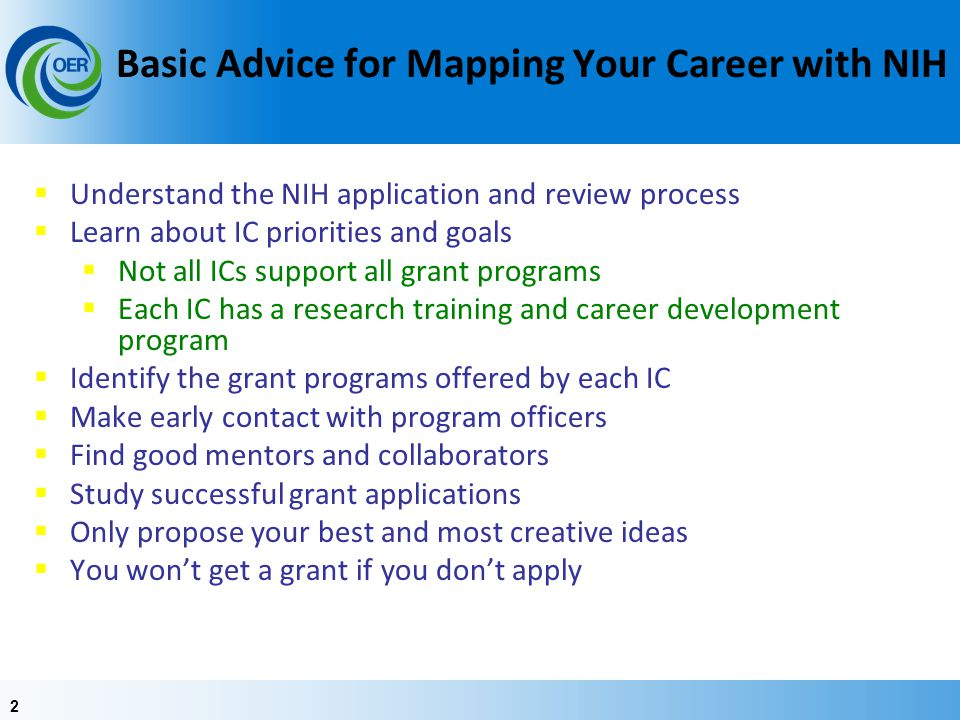 22 Basic Advice for Mapping Your Career with NIH  Understand the NIH application and review process  Learn about IC priorities and goals  Not all I