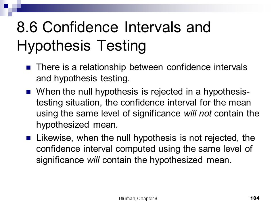 8.6 Confidence Intervals and Hypothesis Testing There is a relationship between confidence intervals and hypothesis testing. When the null hypothesis