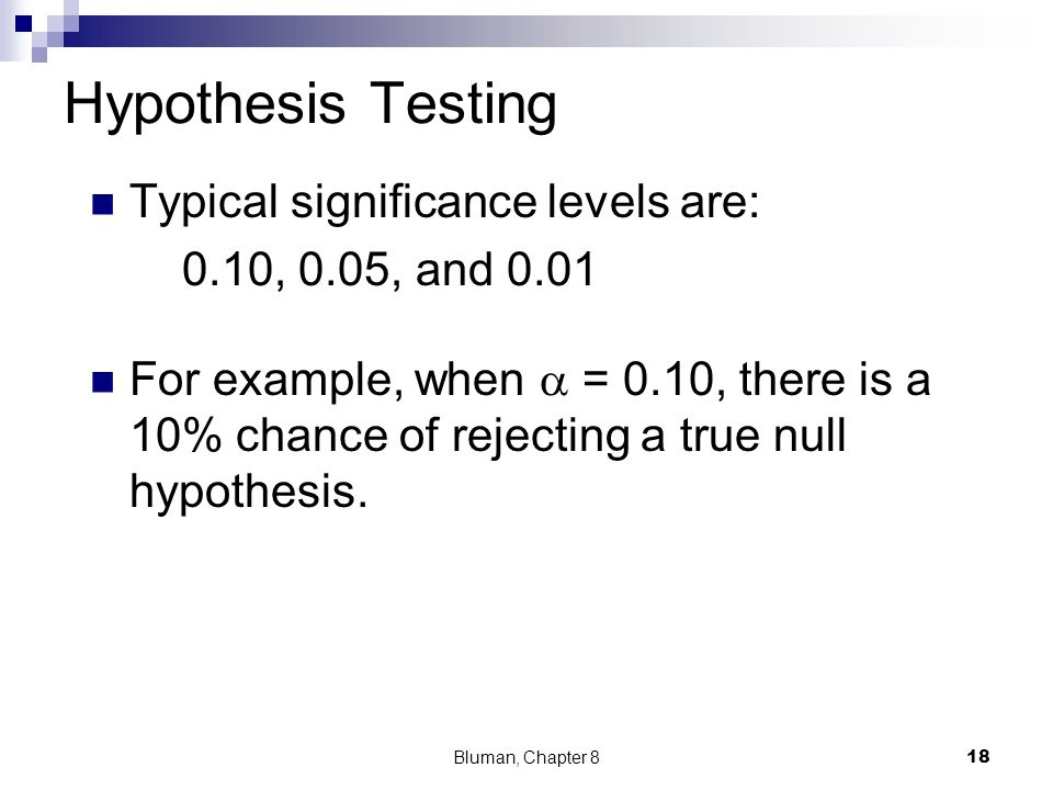 Hypothesis Testing Typical significance levels are: 0.10, 0.05, and 0.01 For example, when  = 0.10, there is a 10% chance of rejecting a true null hy