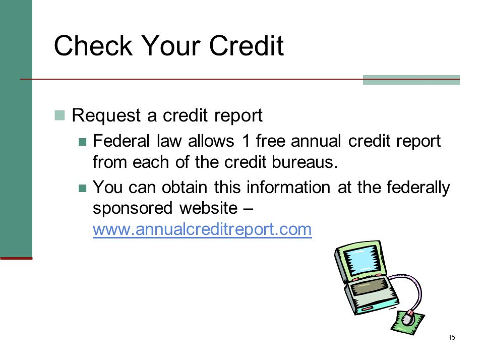 15 Check Your Credit Request a credit report Federal law allows 1 free annual credit report from each of the credit bureaus. You can obtain this infor