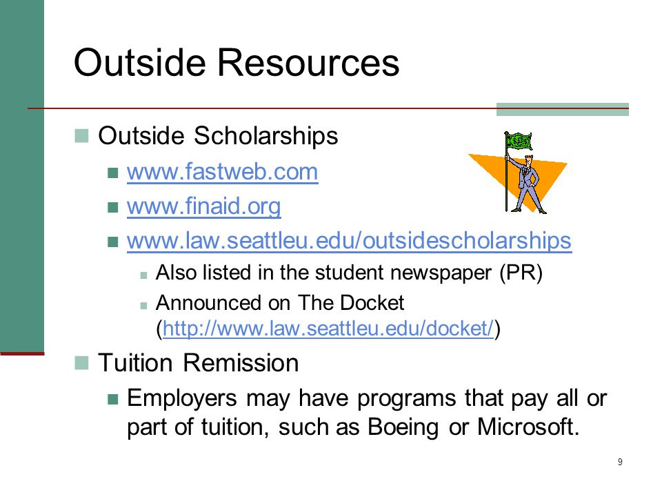 9 Outside Resources Outside Scholarships www.fastweb.com www.finaid.org www.law.seattleu.edu/outsidescholarships Also listed in the student newspaper (PR) Announced on The Docket (http://www.law.seattleu.edu/docket/)http://www.law.seattleu.edu/docket/ Tuition Remission Employers may have programs that pay all or part of tuition, such as Boeing or Microsoft.