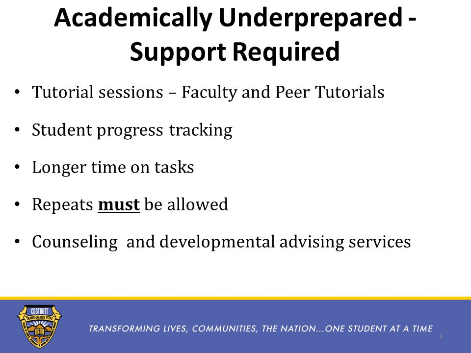 Academically Underprepared - Support Required Tutorial sessions – Faculty and Peer Tutorials Student progress tracking Longer time on tasks Repeats must be allowed Counseling and developmental advising services 5