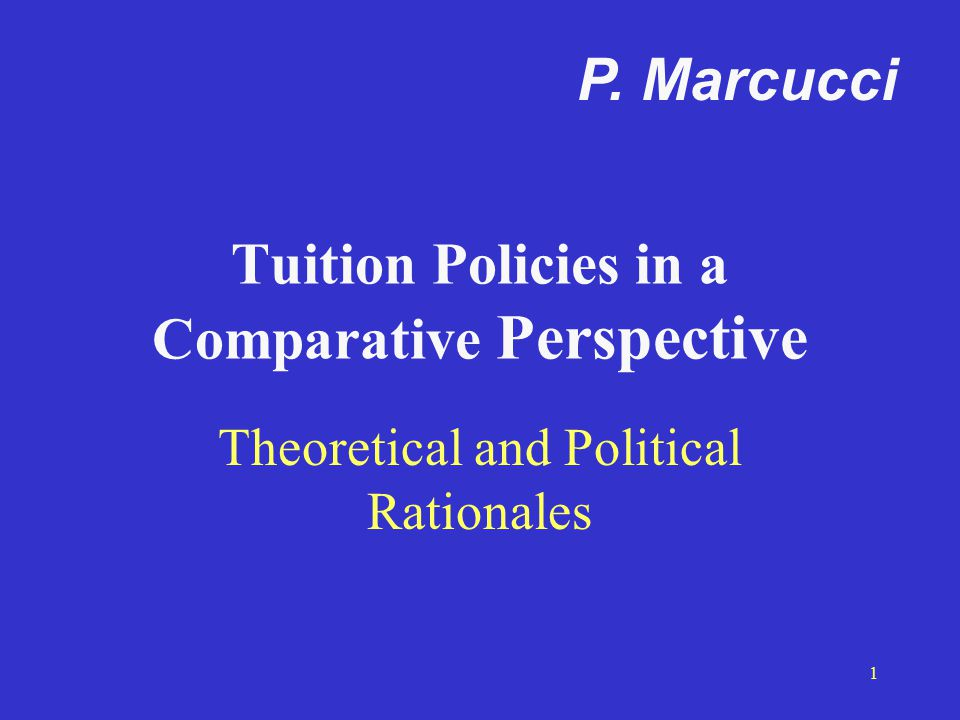 1 Tuition Policies in a Comparative Perspective Theoretical and Political Rationales P. Marcucci
