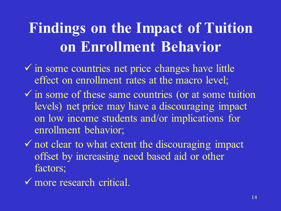 14 Findings on the Impact of Tuition on Enrollment Behavior in some countries net price changes have little effect on enrollment rates at the macro level; in some of these same countries (or at some tuition levels) net price may have a discouraging impact on low income students and/or implications for enrollment behavior; not clear to what extent the discouraging impact offset by increasing need based aid or other factors; more research critical.