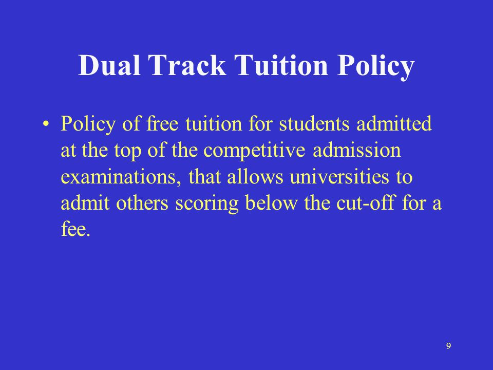 9 Dual Track Tuition Policy Policy of free tuition for students admitted at the top of the competitive admission examinations, that allows universities to admit others scoring below the cut-off for a fee.