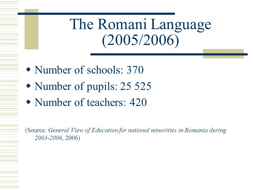 The Romani Language (2005/2006)  Number of schools: 370  Number of pupils: 25 525  Number of teachers: 420 (Source: General View of Education for n