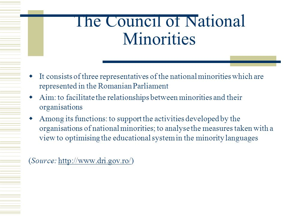 The Council of National Minorities  It consists of three representatives of the national minorities which are represented in the Romanian Parliament  Aim: to facilitate the relationships between minorities and their organisations  Among its functions: to support the activities developed by the organisations of national minorities; to analyse the measures taken with a view to optimising the educational system in the minority languages (Source: http://www.dri.gov.ro/)http://www.dri.gov.ro/