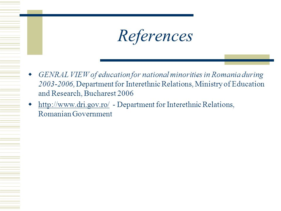 References  GENRAL VIEW of education for national minorities in Romania during 2003-2006, Department for Interethnic Relations, Ministry of Education and Research, Bucharest 2006  http://www.dri.gov.ro/ - Department for Interethnic Relations, Romanian Government http://www.dri.gov.ro/