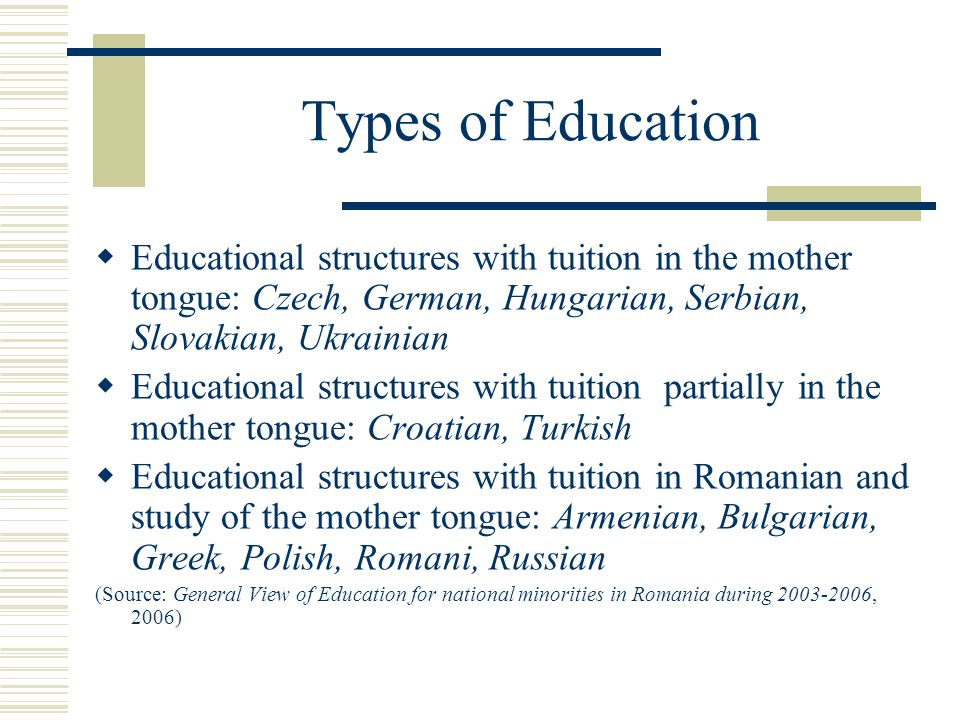 Types of Education  Educational structures with tuition in the mother tongue: Czech, German, Hungarian, Serbian, Slovakian, Ukrainian  Educational structures with tuition partially in the mother tongue: Croatian, Turkish  Educational structures with tuition in Romanian and study of the mother tongue: Armenian, Bulgarian, Greek, Polish, Romani, Russian (Source: General View of Education for national minorities in Romania during 2003-2006, 2006)