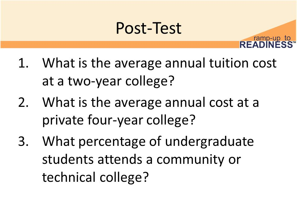 Post-Test 1.What is the average annual tuition cost at a two-year college? 2.What is the average annual cost at a private four-year college? 3.What pe