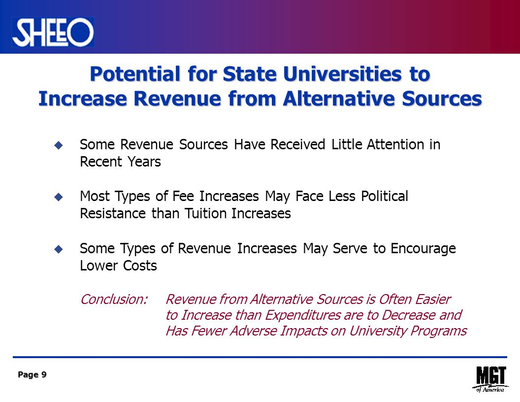 Page 9  Some Revenue Sources Have Received Little Attention in Recent Years  Most Types of Fee Increases May Face Less Political Resistance than Tuition Increases  Some Types of Revenue Increases May Serve to Encourage Lower Costs Conclusion: Revenue from Alternative Sources is Often Easier to Increase than Expenditures are to Decrease and Has Fewer Adverse Impacts on University Programs Potential for State Universities to Increase Revenue from Alternative Sources