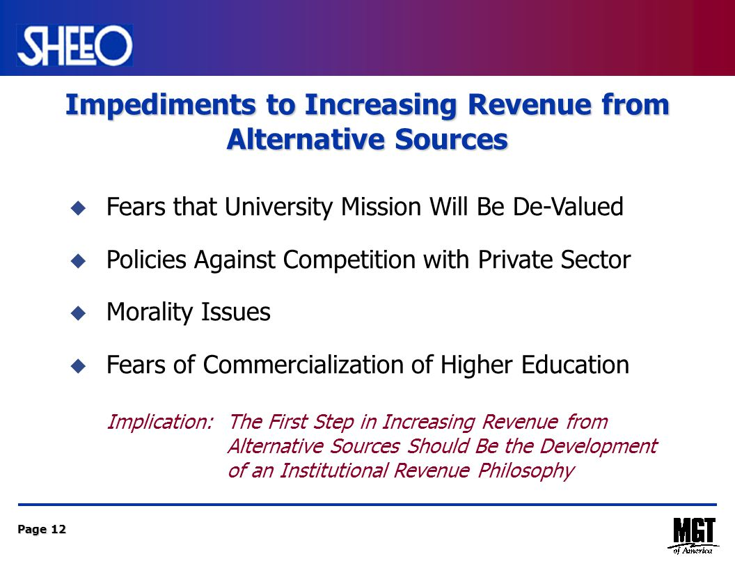 Page 12 Impediments to Increasing Revenue from Alternative Sources  Fears that University Mission Will Be De-Valued  Policies Against Competition with Private Sector  Morality Issues  Fears of Commercialization of Higher Education Implication: The First Step in Increasing Revenue from Alternative Sources Should Be the Development of an Institutional Revenue Philosophy