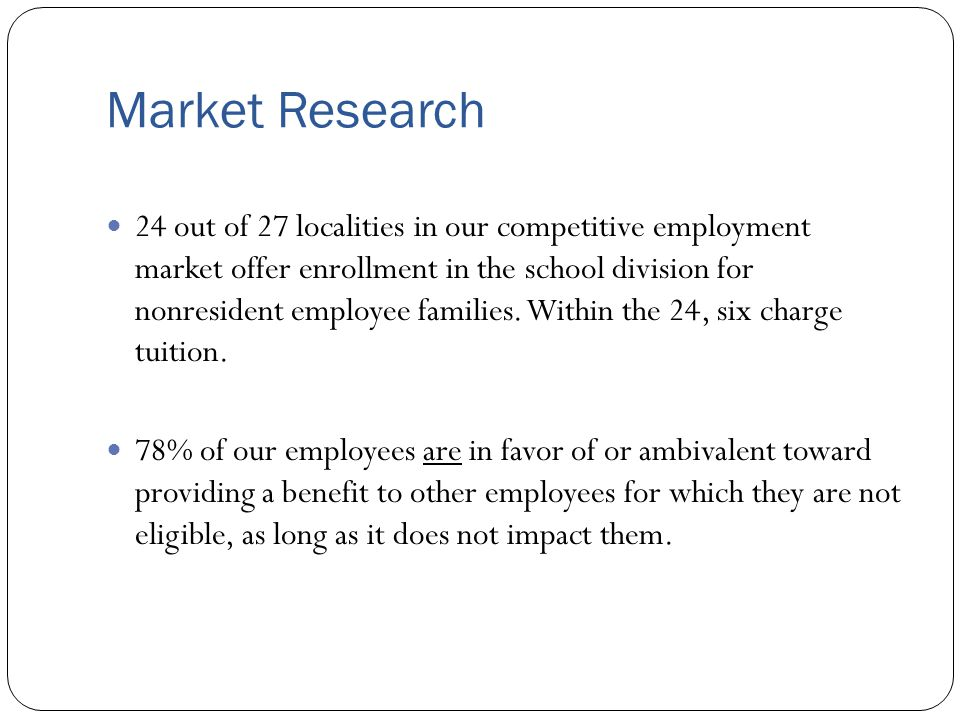 Market Research 24 out of 27 localities in our competitive employment market offer enrollment in the school division for nonresident employee families.