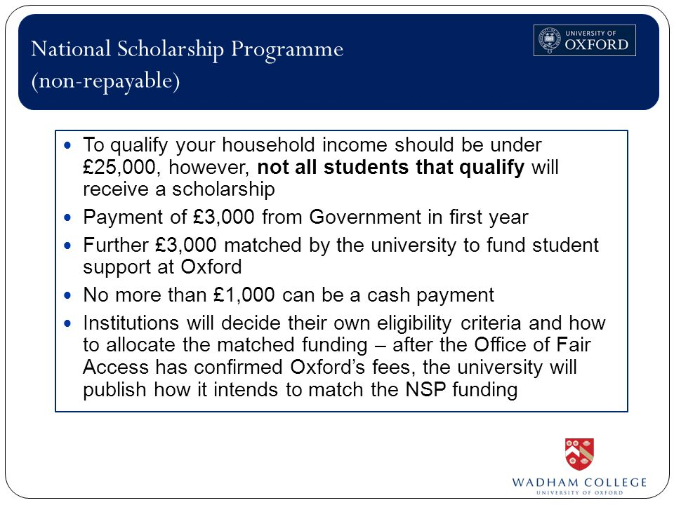 To qualify your household income should be under £25,000, however, not all students that qualify will receive a scholarship Payment of £3,000 from Government in first year Further £3,000 matched by the university to fund student support at Oxford No more than £1,000 can be a cash payment Institutions will decide their own eligibility criteria and how to allocate the matched funding – after the Office of Fair Access has confirmed Oxford's fees, the university will publish how it intends to match the NSP funding National Scholarship Programme (non-repayable)