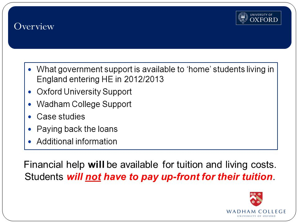 What government support is available to 'home' students living in England entering HE in 2012/2013 Oxford University Support Wadham College Support Case studies Paying back the loans Additional information Overview Financial help will be available for tuition and living costs.