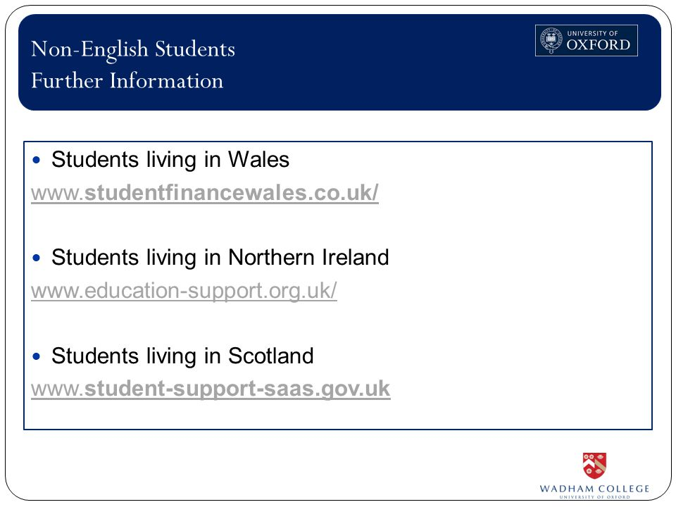 Students living in Wales www.studentfinancewales.co.uk/ Students living in Northern Ireland www.education-support.org.uk/ Students living in Scotland www.student-support-saas.gov.uk Non-English Students Further Information