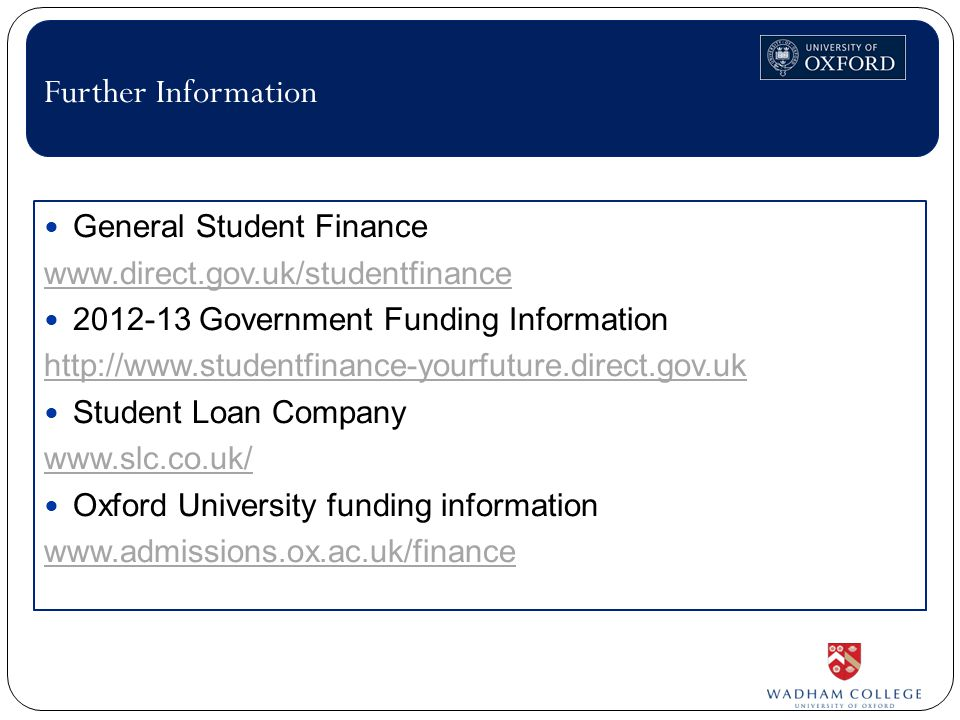 General Student Finance www.direct.gov.uk/studentfinance 2012-13 Government Funding Information http://www.studentfinance-yourfuture.direct.gov.uk Student Loan Company www.slc.co.uk/ Oxford University funding information www.admissions.ox.ac.uk/finance Further Information