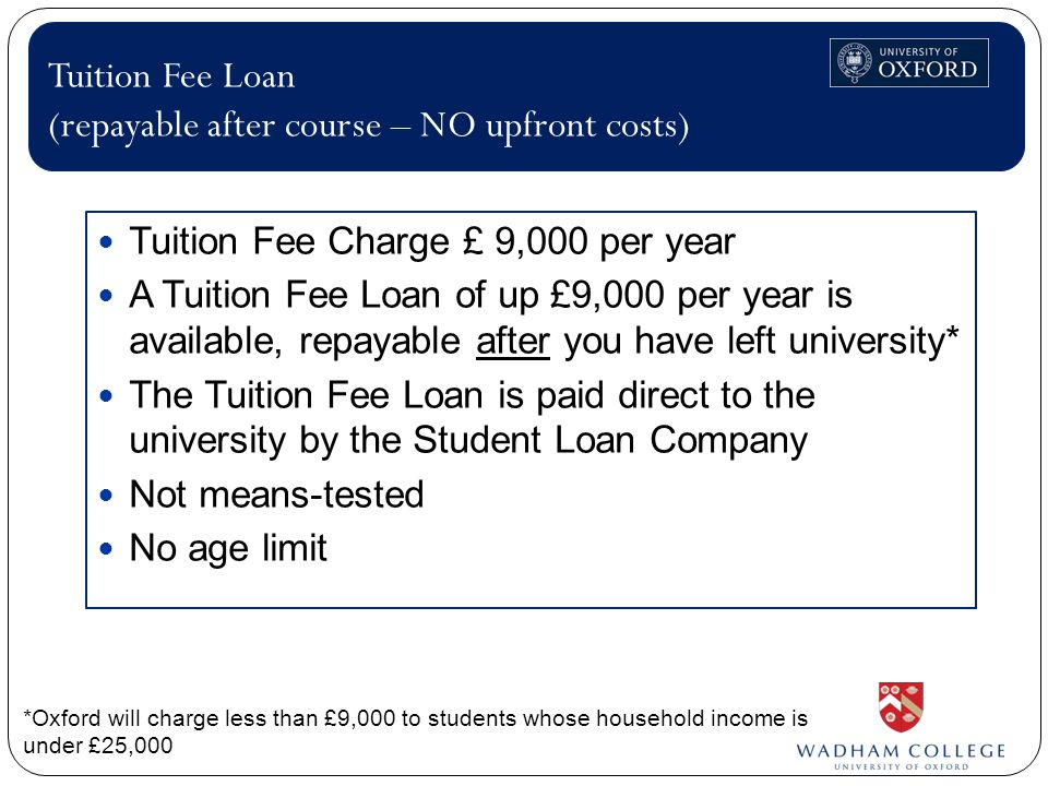Tuition Fee Charge £ 9,000 per year A Tuition Fee Loan of up £9,000 per year is available, repayable after you have left university* The Tuition Fee Loan is paid direct to the university by the Student Loan Company Not means-tested No age limit Tuition Fee Loan (repayable after course – NO upfront costs) *Oxford will charge less than £9,000 to students whose household income is under £25,000