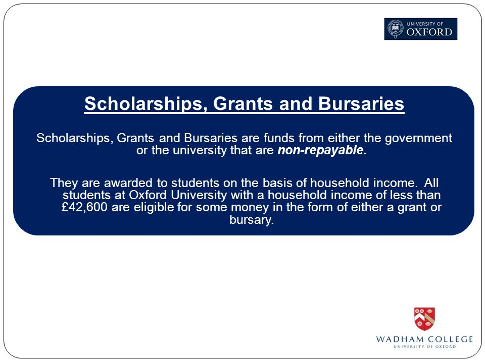 Scholarships, Grants and Bursaries Scholarships, Grants and Bursaries are funds from either the government or the university that are non-repayable.