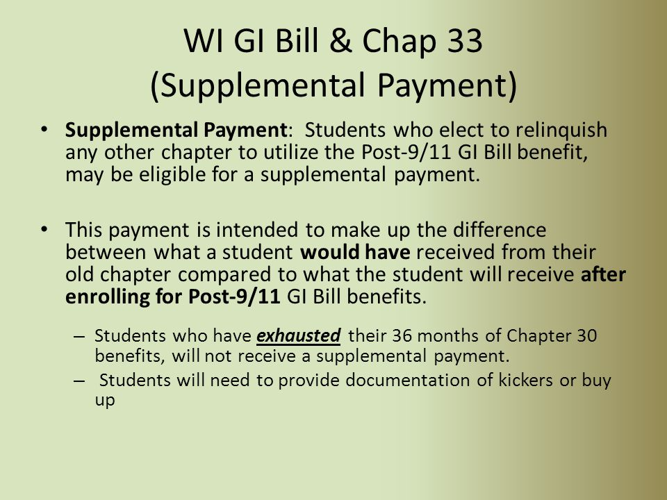 Federal & State Combinations If a student is eligible for the WI GI Bill and the Post 9/11 Chap 33, he/she has to use the chap 33 first before receiving the WI GI Bill.