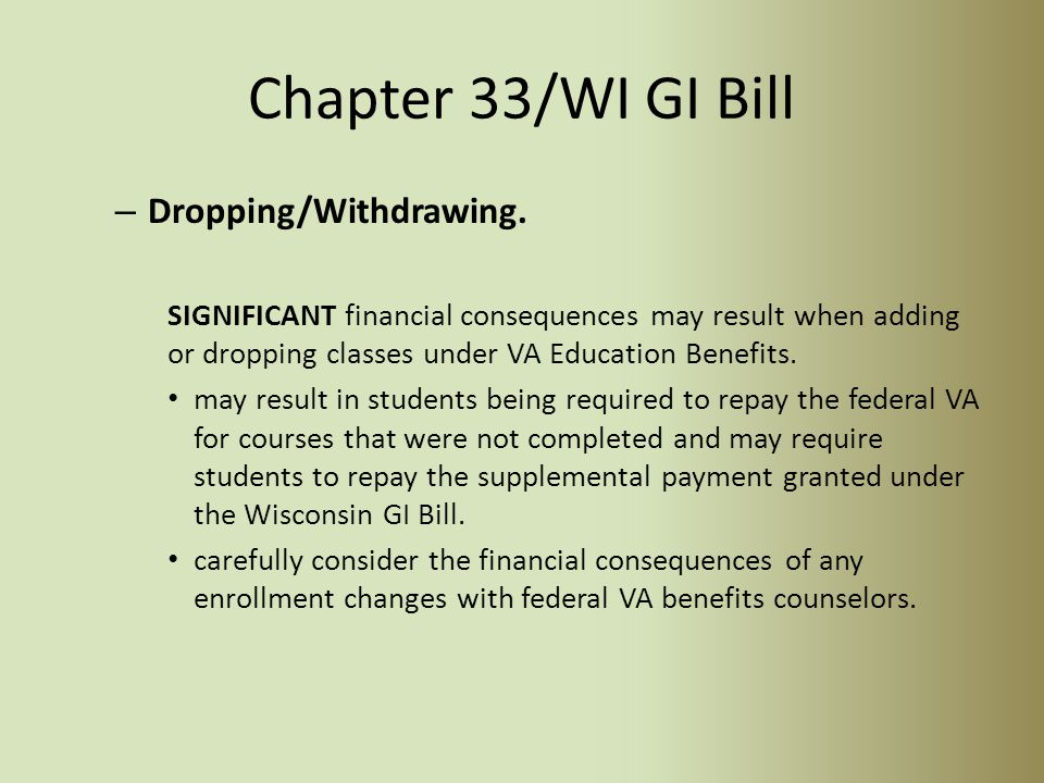 WI GI Bill & Chap 33 Issues (Exception) – If a student has 12 months or less of Chapter 30 benefit, they can stay with their old chapter until it is exhausted and continue to use the WI GI Bill.