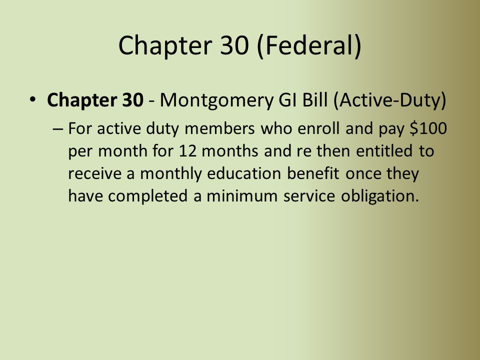 Federal Chapter Benefit Types Chapter 30 Montgomery GI Bill Active Duty Chapter 31 Disabled Vocational Rehab Program Chapter 32 Post Vietnam GI Bill Chapter 35 Survivor and Dependent's Education Assistance Program Chapter 1606 MGIB Selective Reserve GI Bill Chapter 1607 Reserve Educational Assistance Program (REAP) Chapter 33 New Post 9/11 GI Bill