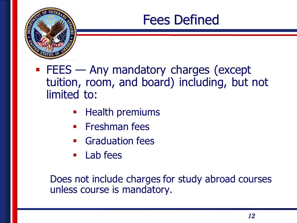 121212 Fees Defined  FEES — Any mandatory charges (except tuition, room, and board) including, but not limited to:  Health premiums  Freshman fees  Graduation fees  Lab fees Does not include charges for study abroad courses unless course is mandatory.
