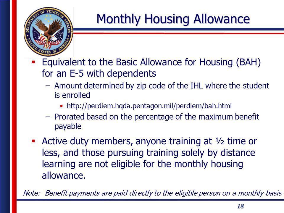 181818 Monthly Housing Allowance  Equivalent to the Basic Allowance for Housing (BAH) for an E-5 with dependents –Amount determined by zip code of the IHL where the student is enrolled http://perdiem.hqda.pentagon.mil/perdiem/bah.html –Prorated based on the percentage of the maximum benefit payable  Active duty members, anyone training at ½ time or less, and those pursuing training solely by distance learning are not eligible for the monthly housing allowance.